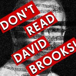 Don't Read David Brooks!