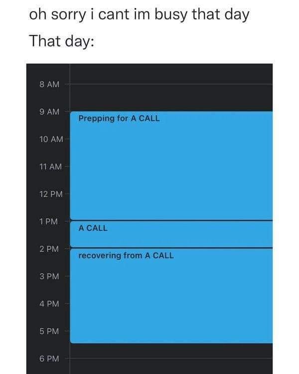 May be an image of text that says 'oh sorry i cant im busy that day That day: AM AM Prepping for A CALL 10 AM 1AM 12 PM 1PM ACALL PM recovering from A CALL PM 4PM 5PM 5 PM 6 PM'