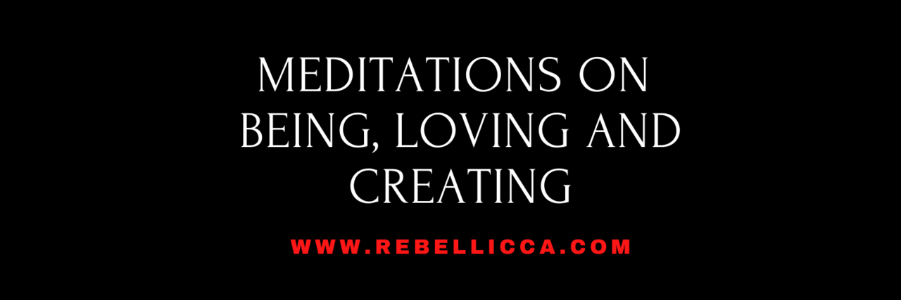 Meditations on being, loving and creating