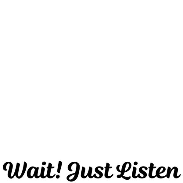 Wait! Just Listen