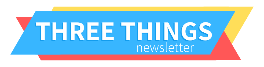 Three Things Newsletter