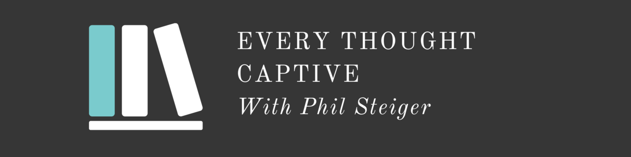 Every Thought Captive with Phil Steiger