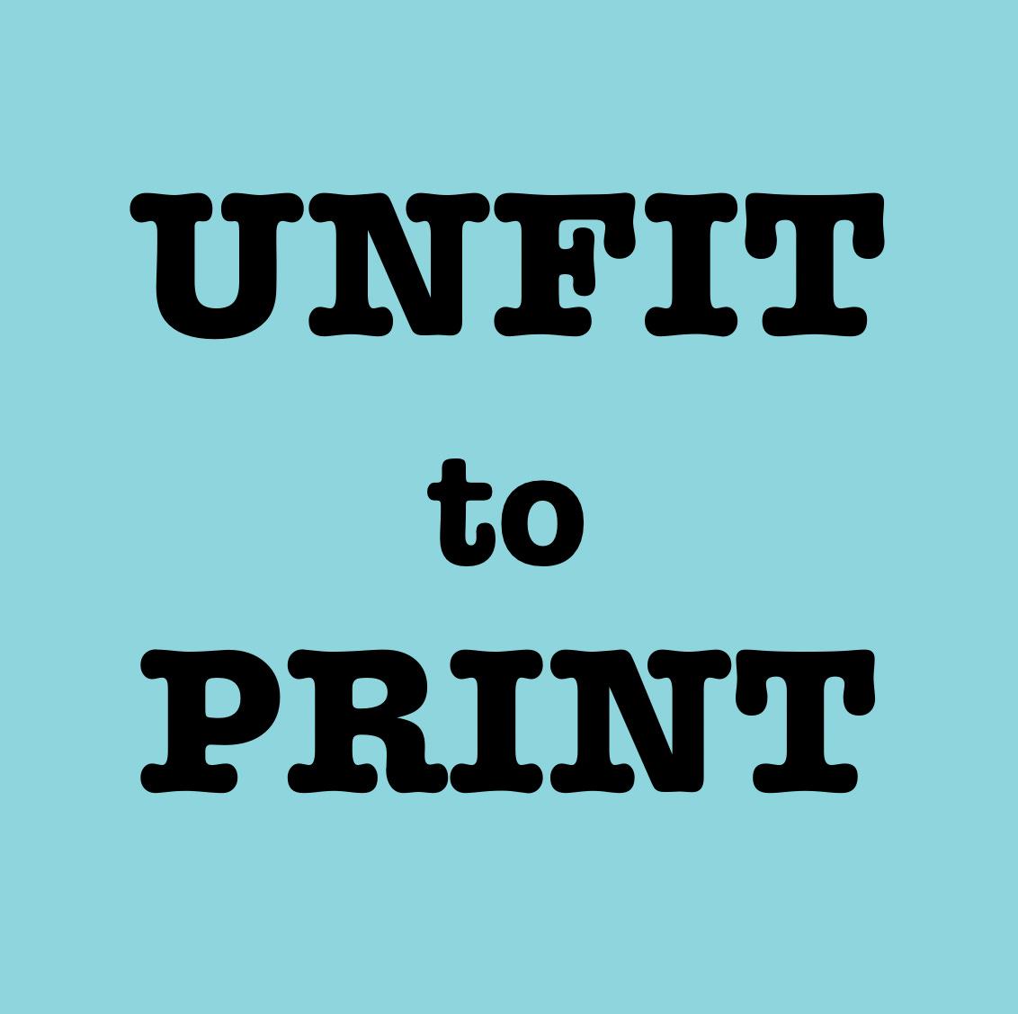 Unfit to Print