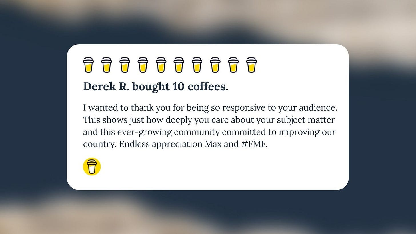 Buy Me A Coffee Message for Unf*cking The Republic. 10 yellow coffee cups with the headline 'Derek R. bought 10 coffees.' The message says, 'I wanted to thank you for being so responsive to your audience. This shows just how deeply you care about your subject matter and this ever-growing community committed to improving our country. Endless appreciation, Max #FMF.'