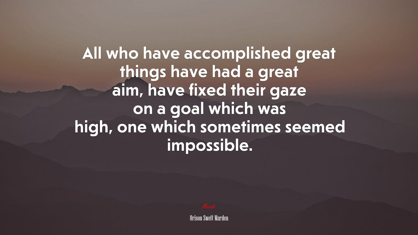 690117 All who have accomplished great things have had a great aim, have  fixed their gaze on a goal which was high, one which sometimes seemed  impossible. | Orison Swett Marden quote,