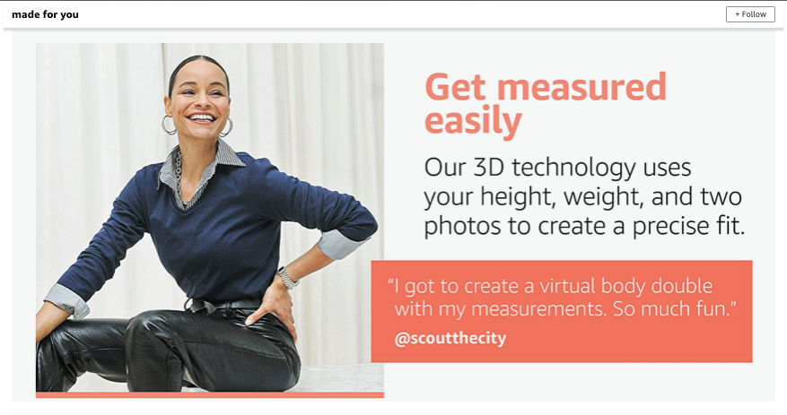 "Ger measured easily: Our 3D app uses your height, weight, and two photos to create a precise fit. ""I got to create a virtual body double with my measurements. So much fun."" - @scoutthecity"