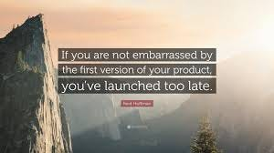 """Reid Hoffman Quote: """"If you are not embarrassed by the first version of your  product, you've launched too late."""" (24 wallpapers) - Quotefancy"""