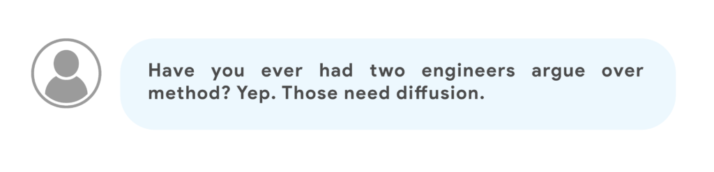 Have you ever had two engineers argue over method? Yep. Those need diffusion.