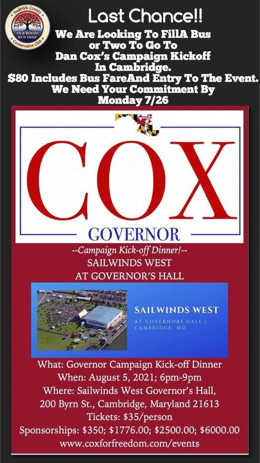 May be an image of text that says 'County Last Chance!! We Are Looking To FillA Bus or Two Το Go To Dan Cox's Campaign Kickoff In Cambridge. $80 Includes Bus FareAnd Entry To The Event. We Need Your Commitment By Monday 7/26 COX GOVERNOR --Campaign Kick-off Dinner!-- SAILWINDS WEST AT GOVERNOR'S HALL SAILWINDS WEST ATGOVERORSHALL ATGOVERNORSE MD What: Governor Campaign Kick-off Dinner When: August 5, 2021; 6pm-9pm Where: Sailwinds West Governor's Hall, 200 Byrn St., Cambridge, Maryland 21613 Tickets: $35/person Sponsorships: $350; $1776.00; $2500.00; $6000.00 www.coxforfreedom.com/events'