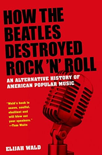 How the Beatles Destroyed Rock 'n' Roll: An Alternative History of American Popular Music by [Elijah Wald]