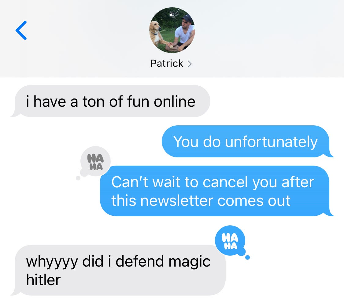 """Text conversation about this newsletter with Patrick and author, ending with Patrick asking """"why did I defend magic hitler"""""""