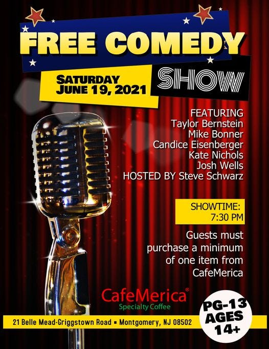 May be an image of text that says 'FREE COMEDY SATURDAY JUNE 19, 2021 SHOVNI FEATURING Taylor Bernstein Mike Bonner Candice Eisenberger Kate Nichols Josh Wells HOSTED BY Steve Schwarz SHOWTIME: 7:30 PM Guests must purchase a minimum of one item from CafeMerica CafeMerica Special ty Coffee 21 Belle Mead-Griggstown Road Montgomery, NJ 08502 PG-13 AGES 14+'