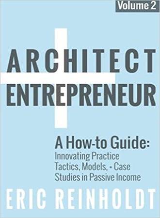 Architect + Entrepreneur: A How-to Guide for Innovating Practice: Tactics, Models, and Case Studies in Passive Income. Vol. 2