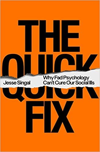 The Quick Fix: Why Fad Psychology Can't Cure Our Social Ills: Singal, Jesse:  9780374239800: Amazon.com: Books