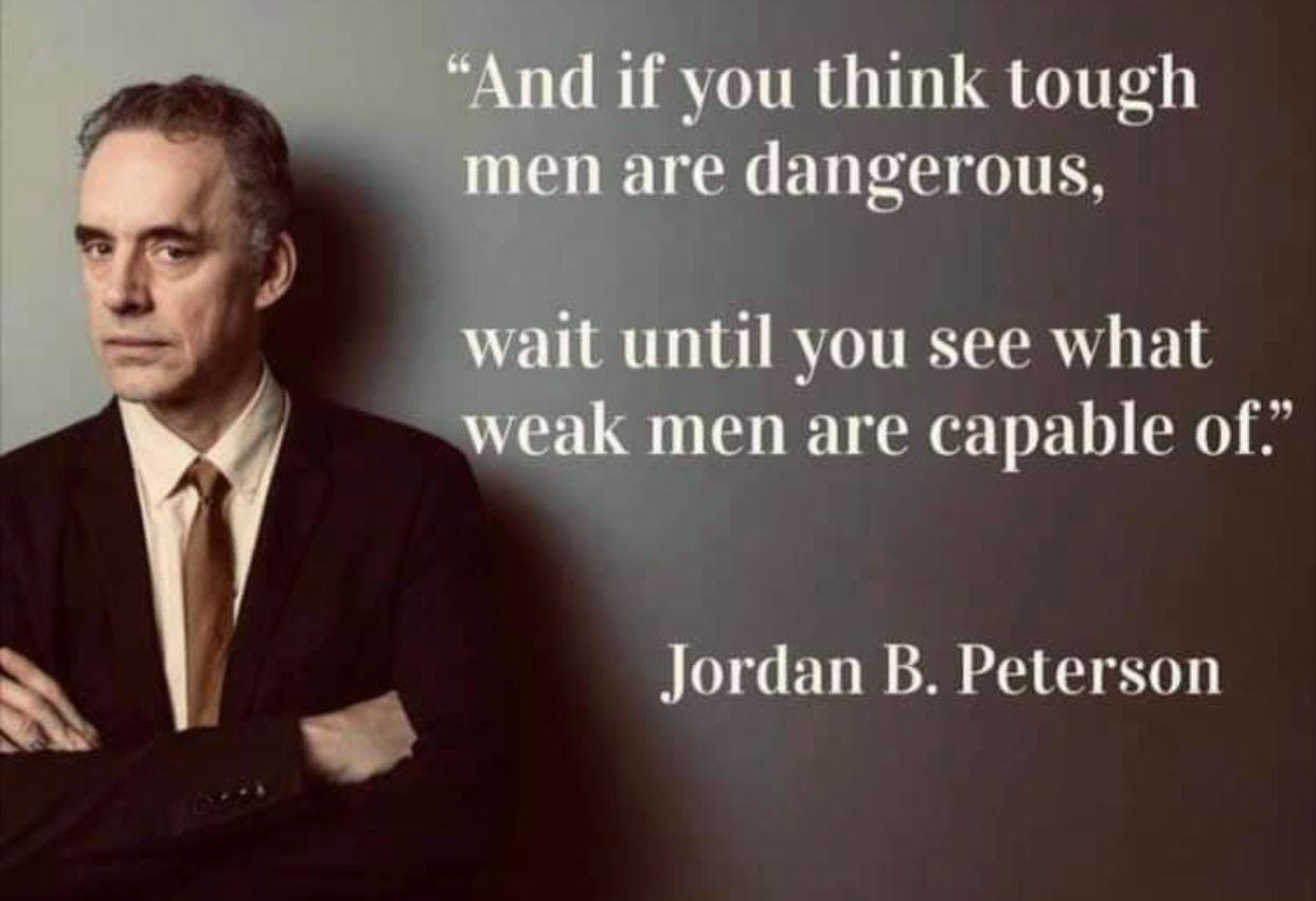 """May be an image of 1 person and text that says '""""And if you think tough men are dangerous, wait until you see what weak men are capable of."""" Jordan B. Peterson'"""