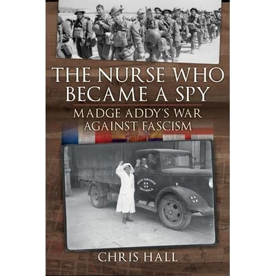 The Nurse Who Became a Spy: Madge Addy's War Against Fascism by Chris Hall