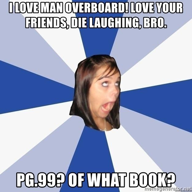 I love man overboard! love your friends, die laughing, bro. pg.99? of what  book? - Annoying Facebook Girl | Meme Generator