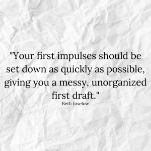 """Your first impulses should be set down as quickly as possible, giving you a messy, unorganized first draft."" - Beth Joselow"