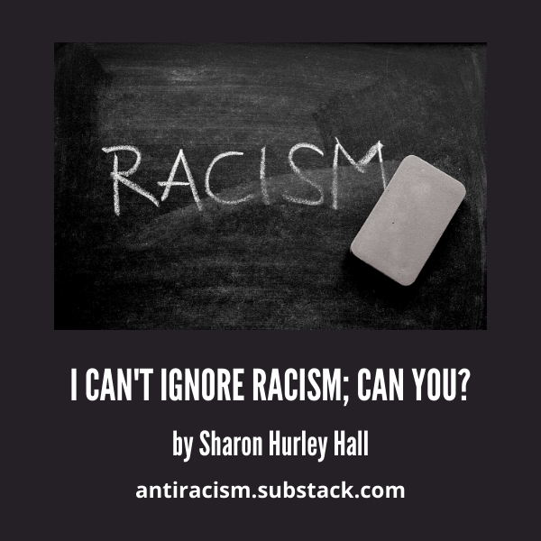 I Can't Ignore Racism; Can You?