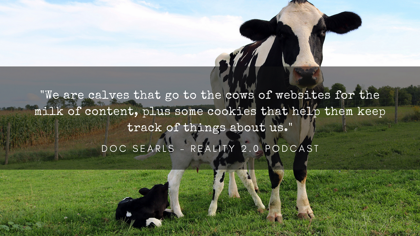 """""""We are calves that go to the cows of websites for the milk of content, plus some cookies that help them keep track of things about us."""""""