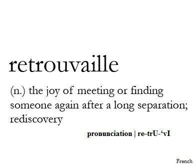 retrouvaille - the joy of meeting or finding someone again after a long separation. Pronunciation - re-tru-vi
