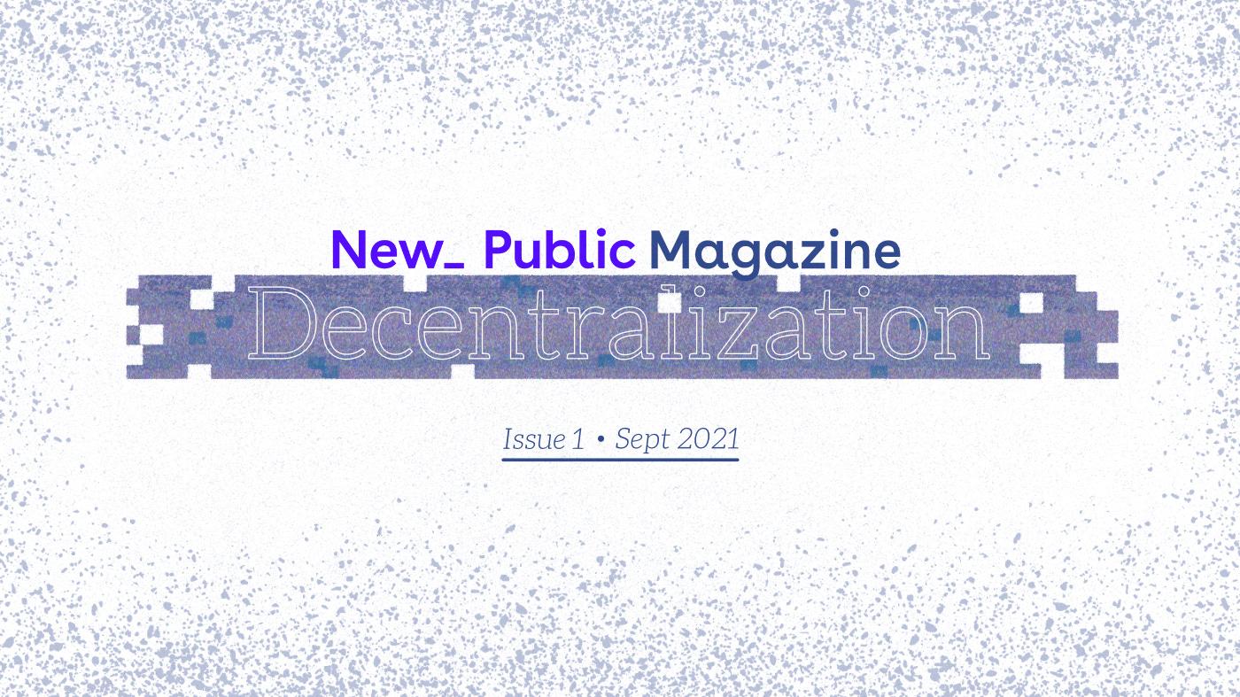 Text: New_ Public Magazine: Decentralization. Issue 1 * Sept 2021