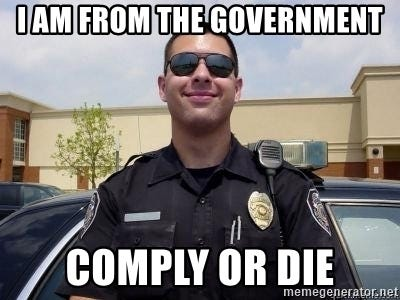 I AM FROM THE GOVERNMENT COMPLY OR DIE - Scumbag Cop | Meme Generator
