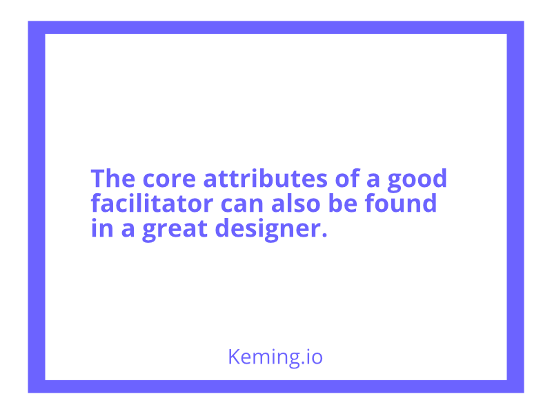 The core attributes of a good facilitator can also be found in a great designer