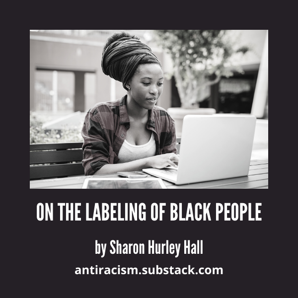 Photo of Black woman with headwrap in front of a laptop above white text on black background reading On the Labeling of Black People by Sharon Hurley Hall antiracism.substack.com