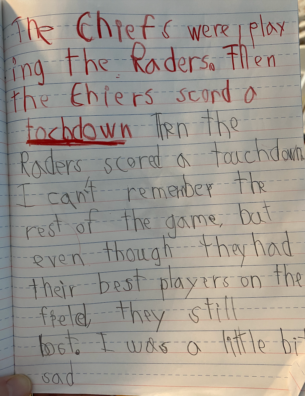 TRANSCRIPTION: The Chiefs were playing the Raiders. Then the Chiefs scored a touchdown. Then the Raiders scored a touchdown. I can't remember the rest of the game. But even though they had their best players on the field, they still lost. I was a little bit sad.