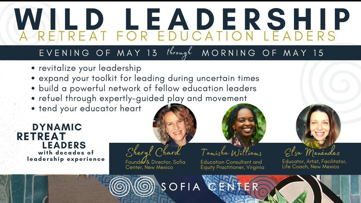 """The text reads, """"a joyful, restorative, energizing online experience. Thursday, 5/13, 4-6p MT, Friday, 5/14, 9a-4p MT, Saturday, 5/15, 9-11a MT. Registration is $199 through April 2, $249 through April 16, and $299 through May 7. Group rates and scholarships available. Wild Leadership Journal + toolkit mailed to your actual mailbox! Optional Friday evening coffeehouse. Rich combination of reflection + interaction. Our 8 Principles of Wild Leadership invite an expansive way of thinking about leading with courage and wisdom even in the most challenging times. www.thesofiacenter.org. Transformative leadership development for educators."""" The bottom border is made up of 5 small pictures showing images from past Wild Leadership retreats."""