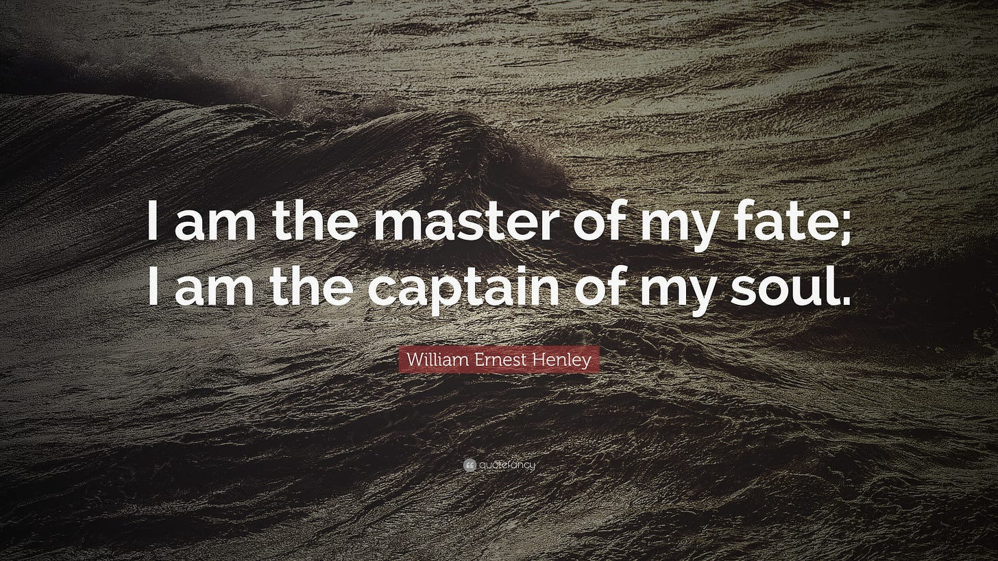 """William Ernest Henley Quote: """"I am the master of my fate; I am the captain  of"""