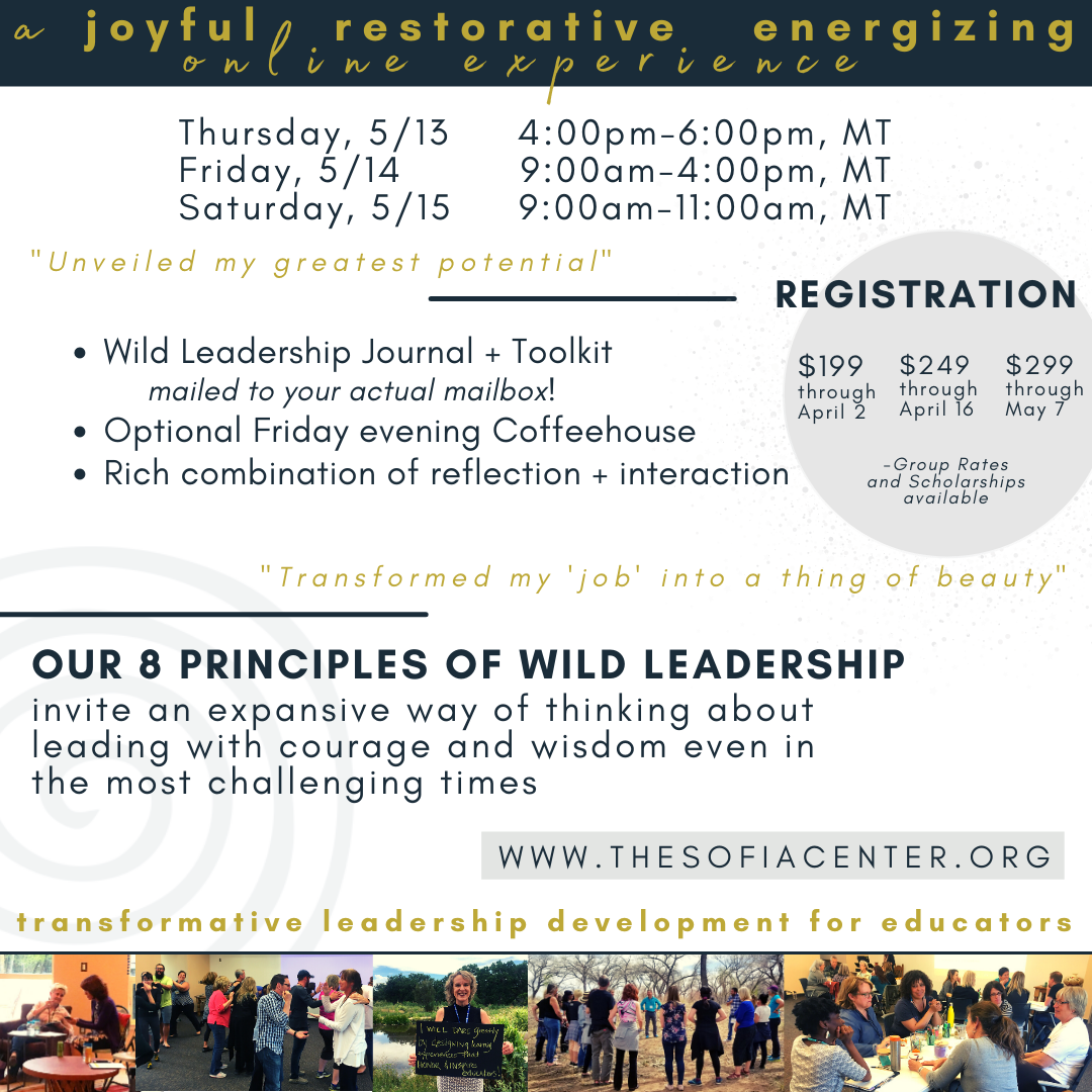 """Text reads, """"a joyful, restorative, energizing online experience. Thursday 5/13 from 4-6p MT, Friday, 5/14 from 9a-4p MT, Saturday, 5/15 from 9a-11a MT. Registration is $249 through April 16 and $299 through May 7. Group rates and scholarships available. Wild leadership journal + toolkit mailed to your actual mailbox! Optional Friday evening Coffeehouse. Rich combination of reflection + interaction. Our 8 principles of Wild Leadership invite an expansive way of thinking about leading with courage and wisdom even in the most challenging times. www.thesofiacenter.org. Transformative leadership development for educators."""" Below the text are 5 small pictures of past in-person Wild Leadership retreats. People are talking, playing games, and in nature."""