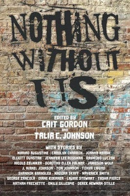 "Cover of ""Nothing Without Us"", edited by Cait Gordon and Talia C. Johnson. It features the title and the editor's names as well as a list of authors who have contributed stories. The title is stylized to look like black graffiti stenciled against a brown brick wall."