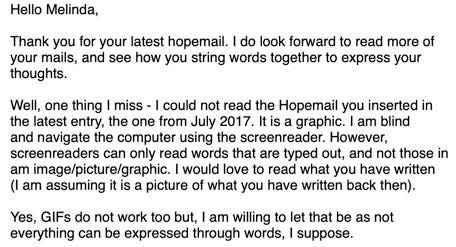 Hello Melinda, Thank you for your latest HopeMail. I do look forward to reading more of your mails, and see how you string words together to express your thoughts.  Well, one thing I missed—I could not read the HopeMail you inserted in the latest entry, the one from July 2017. It is a graphic. I am blind and I navigate the computer using the screenreader. However, screenreader can only read words that are typed out, and not those in an image/picture/graphic. I would love to read what you have written (I am assuming it is a picture of what you have written back then). Yes, GIFs do not work too. But, I am willing to let that be as not everything can be expressed through words, I suppose.