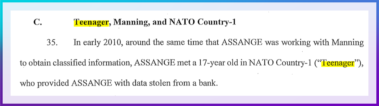 """C. Teenager, Manning, and NATO Country-1  35. In early 2010, around the same time that ASSANGE was working with Manning to obtain classified information, ASSANGE met a 17-year old in NATO Country-1 (""""Teenager""""), who provided ASSANGE with data stolen from a bank."""
