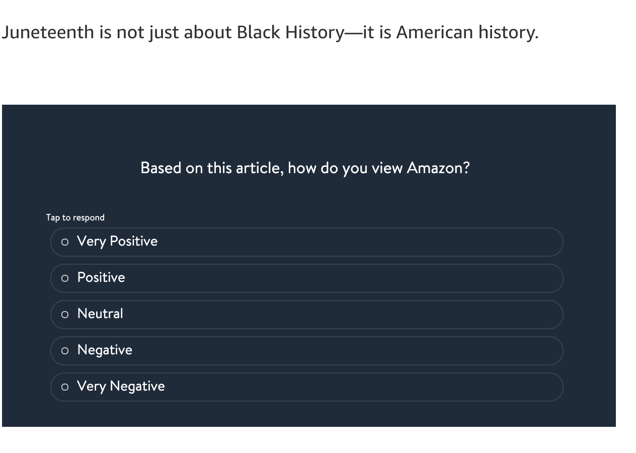 """The image begins with the end of an article. The last sentence reads """"Juneteenth is not about Black History-- it is American history. It then immediately cuts to a survey asking readers to rank """"Based on this article, how do you view Amazon?"""""""