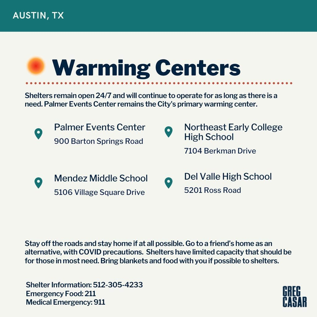 Warming Centers  Shelters remain open 24/7 and will continue to operate for as long as there is a need. The Palmer Events Center remains the city's primary warming center.   Warming Center 1: Palmer Events Center, 900 Barton Springs Road   Warming Center 2: Mendez Middle School, 5106 Village Square Drive   Warming Center 3: Northeast Early College HS, 7104 Berkman Drive   Warming Center 4: Del Valle High School, 5201 Ross Road   Stay off the roads and stay home if at all possible. Go to a friend's home as an alternative, with COVID precautions. Shelters have limited capacity that should be for those in most need. Bring blankets and food with you if possible to shelters.   Shelter information: 512-305-4233  Emergency Food: 211  Medical emergency: 911