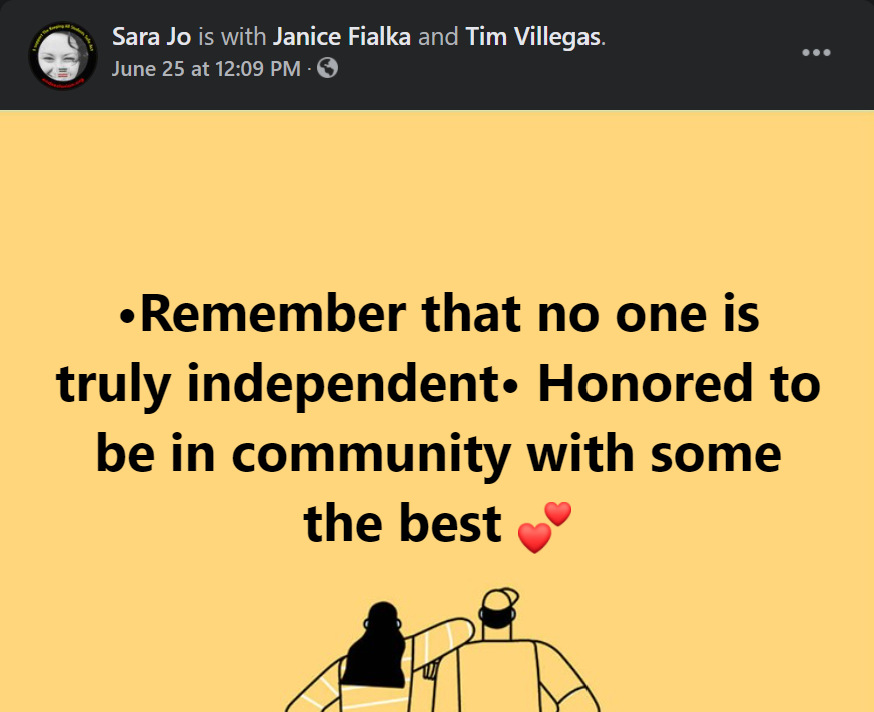 [Image] screenshot of a Facebook post; text reads: Sara Jo is with Janice Fialka and Tim Villegas; text reads over a yellow/orange background: remember that no one is truly independent, honored to be in community with some [of] the best