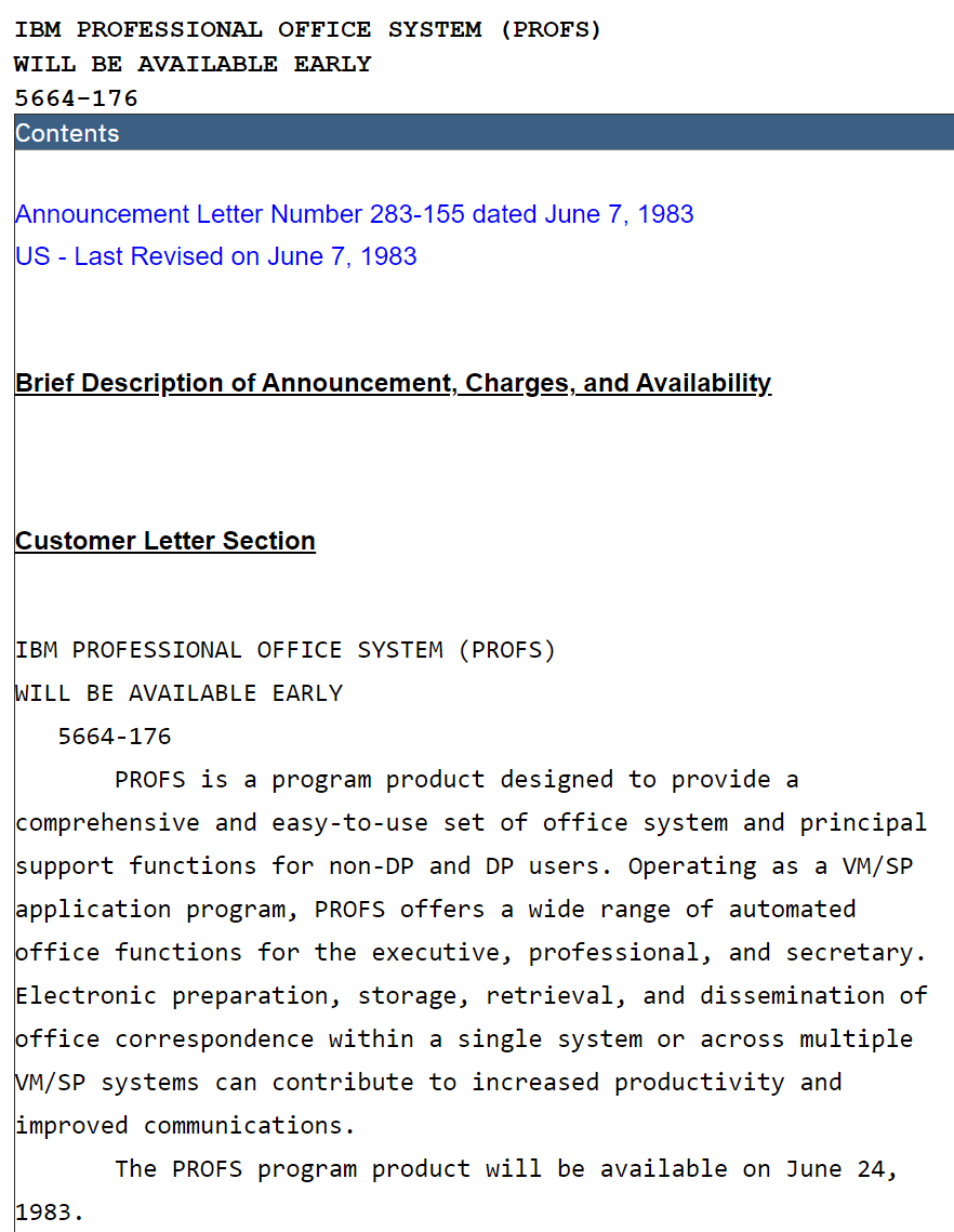 Announcement Letter Number 283-155 dated June 7, 1983 US - Last Revised on June 7, 1983   Brief Description of Announcement, Charges, and Availability    Customer Letter Section   IBM PROFESSIONAL OFFICE SYSTEM (PROFS) WILL BE AVAILABLE EARLY    5664-176        PROFS is a program product designed to provide a comprehensive and easy-to-use set of office system and principal support functions for non-DP and DP users. Operating as a VM/SP application program, PROFS offers a wide range of automated office functions for the executive, professional, and secretary. Electronic preparation, storage, retrieval, and dissemination of office correspondence within a single system or across multiple VM/SP systems can contribute to increased productivity and improved communications.