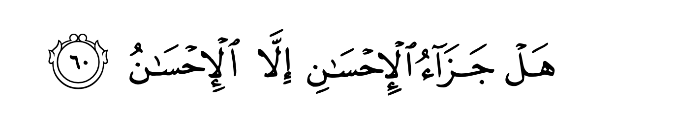 """""""Is the reward for good, anything but good""""- Quran 55:60"""