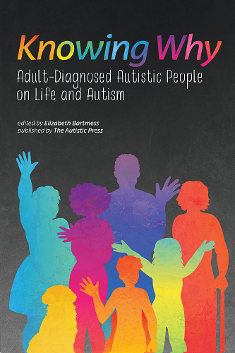 """Cover of the book """"Knowing Why: Adult-Diagnosed Autistic People on Life and Autism, edited by Elizabeth Bartmess and published by The Autistic Press. The title is written in rainbow colors and there is art of several silhouettes of different rainbow colored humans of various ages and body types."""