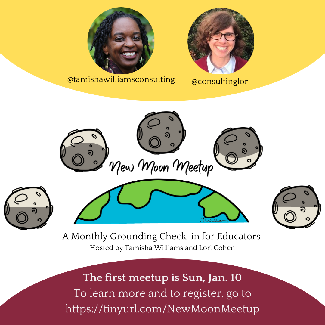 """""""New Moon Meetup: A Monthly Grounding Check-in For Educators. Hosted by Tamisha Williams and Lori Cohen."""" Go to https://tinyurl.com/NewMoonMeetup to learn more and to register."""
