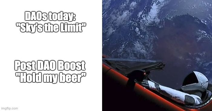 """DAOs today:  """"Sky's the Limit""""; Post DAO Boost  """"Hold my beer"""" 
