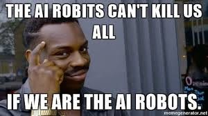 The Ai robits can't kill us all If we are the ai robots. - Think ...
