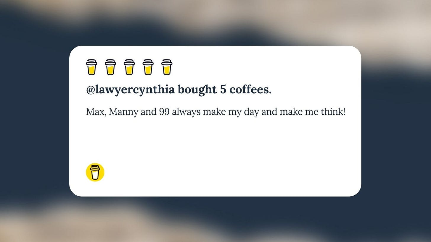 Buy Me A Coffee Message for Unf*cking The Republic. 5yellow coffee cups with the headline 'LawyerCynthia bought 5 coffees.' The message says, 'Max, Manny and 99 always make my day and make me think!'
