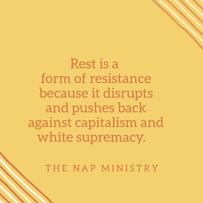 """""""Rest is a form of resistance because it disrupts and pushes back against capitalism and white supremacy."""" - The Nap Ministry"""