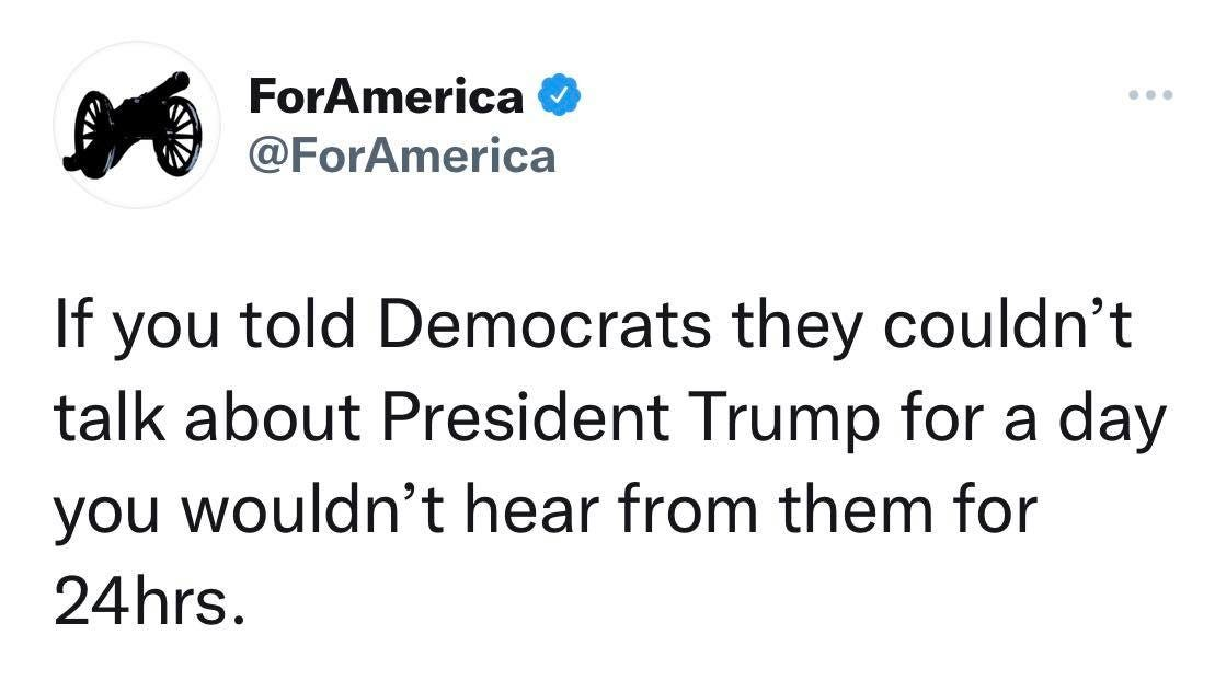 May be a Twitter screenshot of one or more people and text that says 'ForAmerica @ForAmerica If you told Democrats they couldn't talk about President Trump for a day you wouldn't hear from them for 24hrs.'
