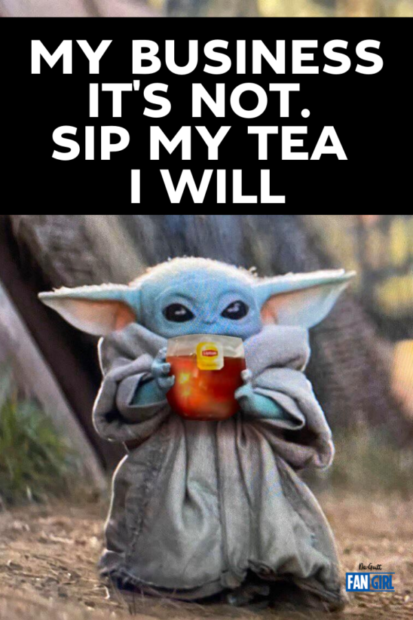 Baby Yoda sips tea. My business it is not. Sip my tea I will.
