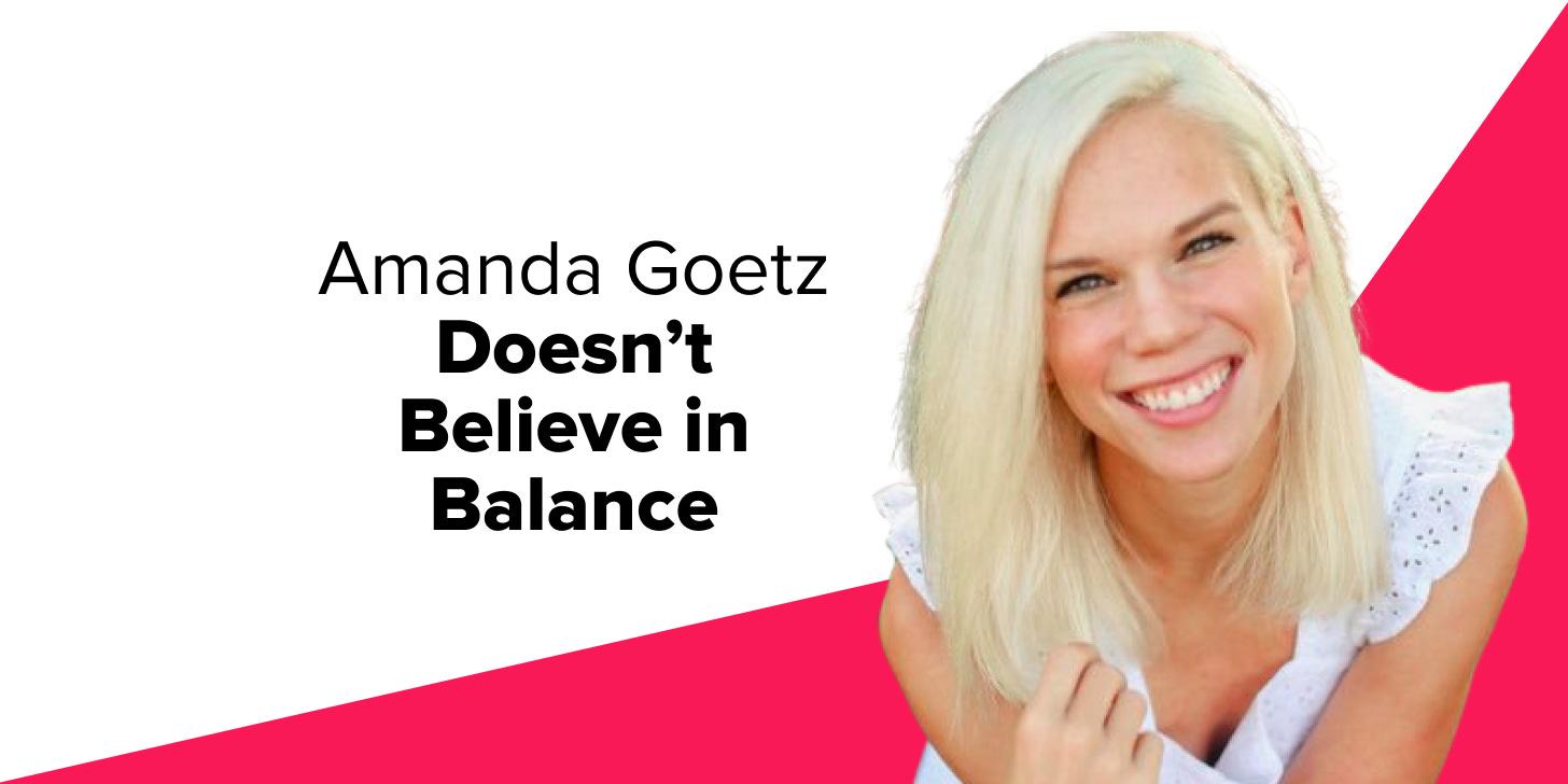 Amanda Goetz Doesn't Believe in Balance